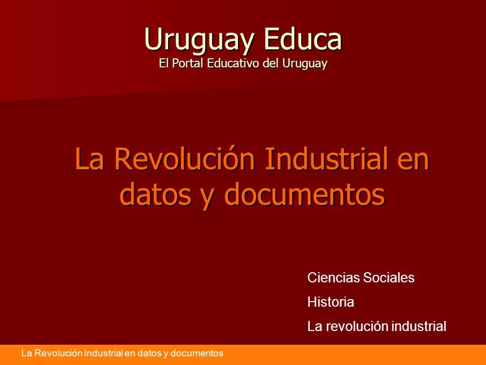 La Revolución Industrial en datos y documentos Uruguay Educa El Portal Educativo del Uruguay La Revolución Industrial en datos y documentos Ciencias Sociales Historia La revolución industrial
