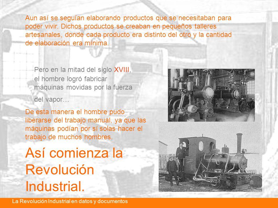 La revolución industrial en datos y documentosLa Revolución Industrial en datos y documentos Pero en la mitad del siglo XVIII, el hombre logró fabricar máquinas movidas por la fuerza del vapor… Aun así se seguían elaborando productos que se necesitaban para poder vivir.