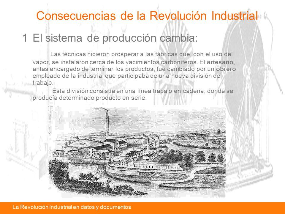 La revolución industrial en datos y documentosLa Revolución Industrial en datos y documentos 1El sistema de producción cambia: Las técnicas hicieron prosperar a las fábricas que, con el uso del vapor, se instalaron cerca de los yacimientos carboníferos.