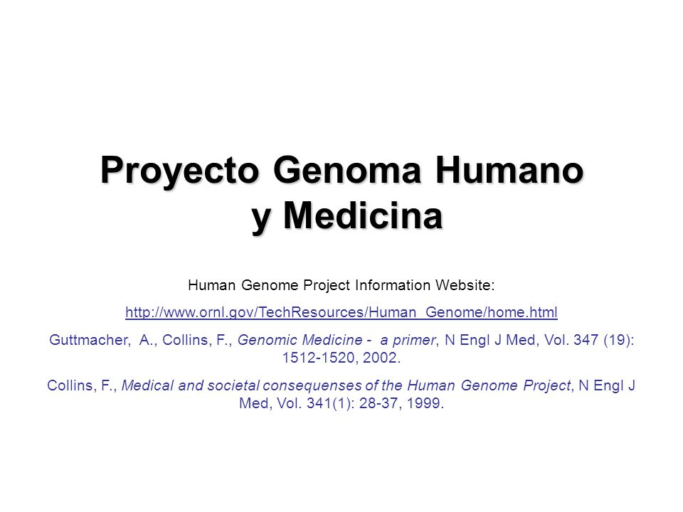 Proyecto Genoma Humano y Medicina Human Genome Project Information Website: http://www.ornl.gov/TechResources/Human_Genome/home.html Guttmacher, A., Collins, F., Genomic Medicine - a primer, N Engl J Med, Vol.