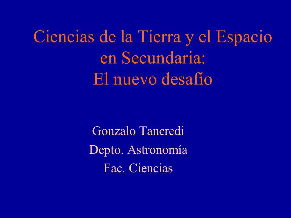 Ciencias de la Tierra y el Espacio en Secundaria: El nuevo desafío Gonzalo Tancredi Depto. Astronomía Fac. Ciencias