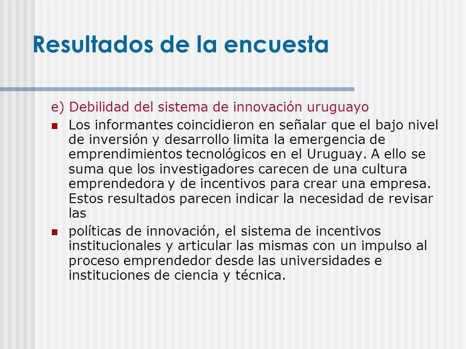 e) Debilidad del sistema de innovación uruguayo Los informantes coincidieron en señalar que el bajo nivel de inversión y desarrollo limita la emergenc