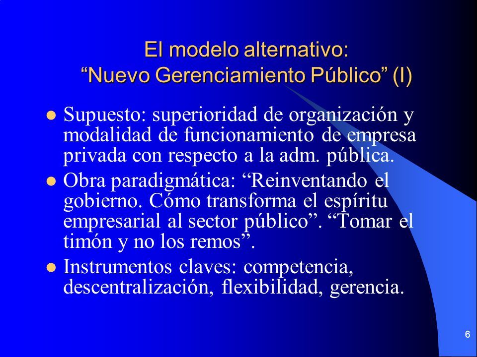 6 El modelo alternativo: Nuevo Gerenciamiento Público (I) Supuesto: superioridad de organización y modalidad de funcionamiento de empresa privada con