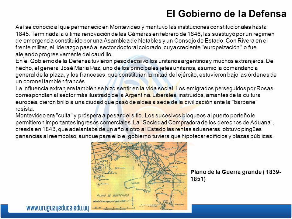 El Gobierno de la Defensa Así se conoció al que permaneció en Montevideo y mantuvo las instituciones constitucionales hasta 1845.