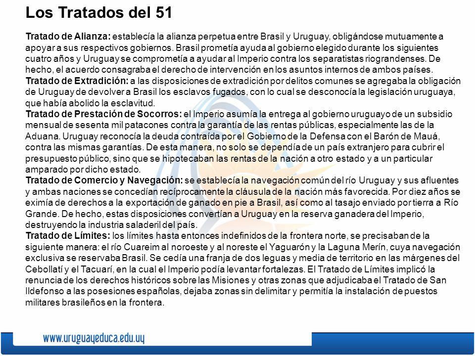 Los Tratados del 51 Tratado de Alianza: establecía la alianza perpetua entre Brasil y Uruguay, obligándose mutuamente a apoyar a sus respectivos gobiernos.