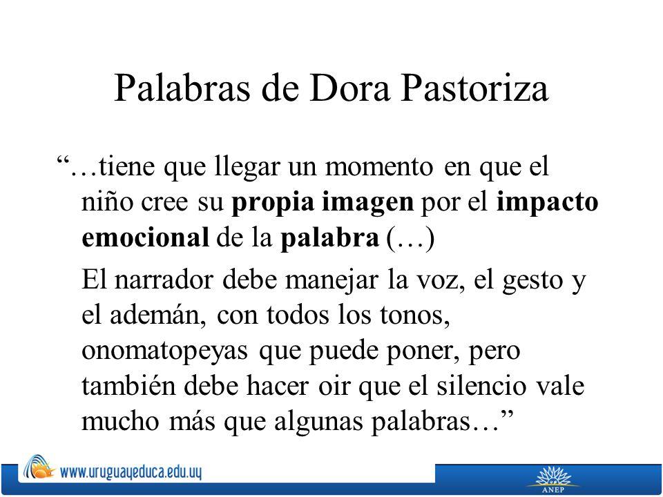 Palabras de Dora Pastoriza …tiene que llegar un momento en que el niño cree su propia imagen por el impacto emocional de la palabra (…) El narrador debe manejar la voz, el gesto y el ademán, con todos los tonos, onomatopeyas que puede poner, pero también debe hacer oir que el silencio vale mucho más que algunas palabras…