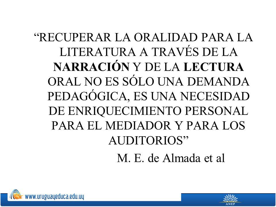RECUPERAR LA ORALIDAD PARA LA LITERATURA A TRAVÉS DE LA NARRACIÓN Y DE LA LECTURA ORAL NO ES SÓLO UNA DEMANDA PEDAGÓGICA, ES UNA NECESIDAD DE ENRIQUECIMIENTO PERSONAL PARA EL MEDIADOR Y PARA LOS AUDITORIOS M.