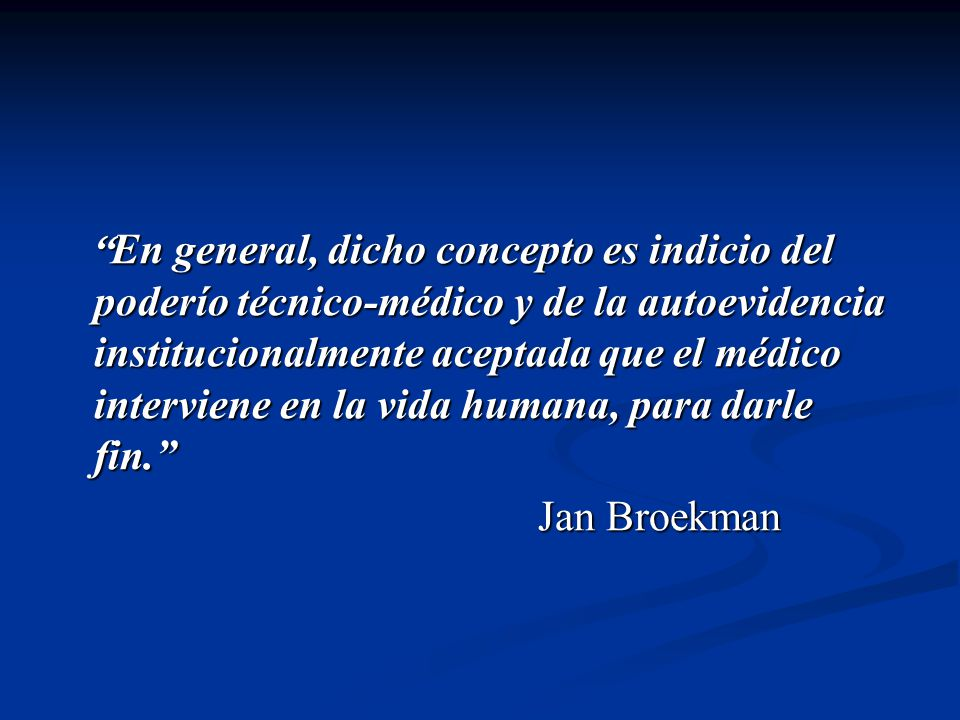 En general, dicho concepto es indicio del poderío técnico-médico y de la autoevidencia institucionalmente aceptada que el médico interviene en la vida
