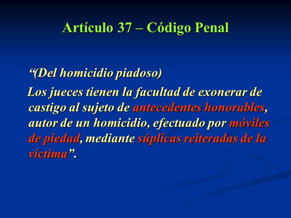 Artículo 37 – Código Penal (Del (Del homicidio piadoso) Los jueces tienen la facultad de exonerar de castigo al sujeto de antecedentes honorables, aut