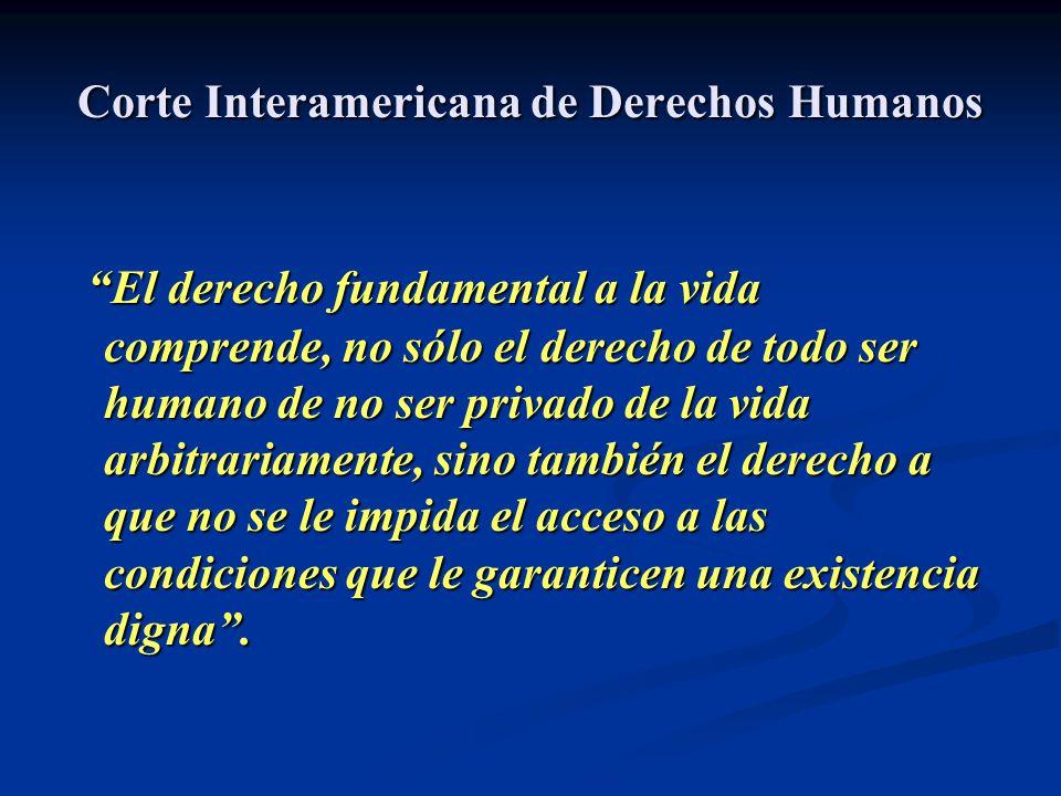 Corte Interamericana de Derechos Humanos El derecho fundamental a la vida comprende, no sólo el derecho de todo ser humano de no ser privado de la vid