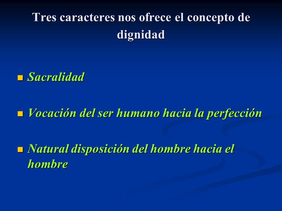 Tres caracteres nos ofrece el concepto de dignidad Sacralidad Sacralidad Vocación del ser humano hacia la perfección Vocación del ser humano hacia la