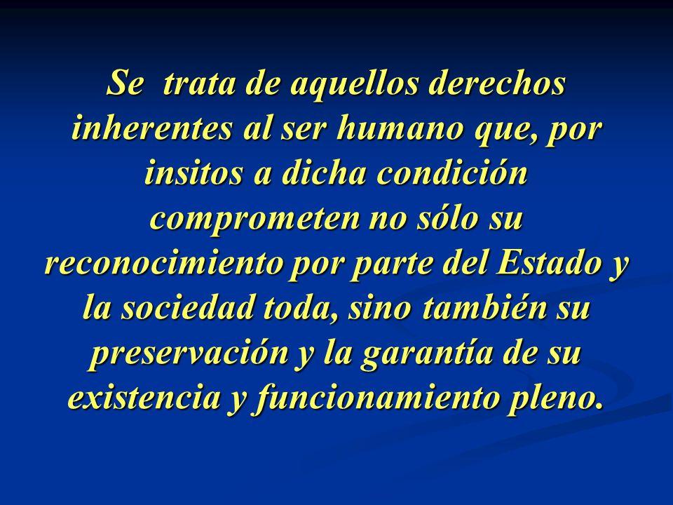 Se trata de aquellos derechos inherentes al ser humano que, por insitos a dicha condición comprometen no sólo su reconocimiento por parte del Estado y