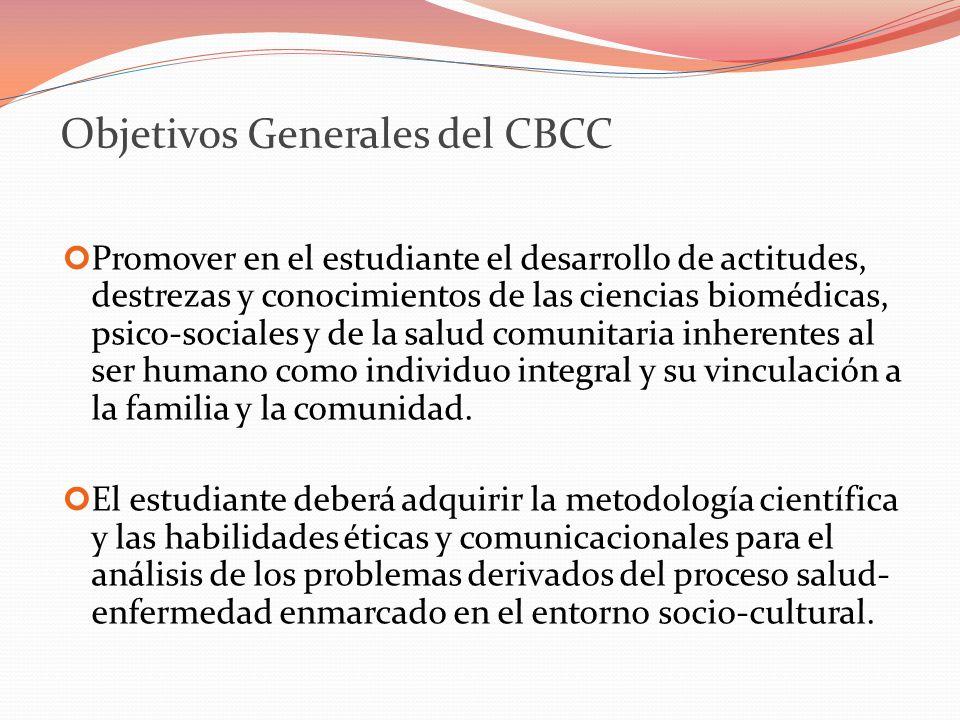 Objetivos Generales del CBCC Promover en el estudiante el desarrollo de actitudes, destrezas y conocimientos de las ciencias biomédicas, psico-sociales y de la salud comunitaria inherentes al ser humano como individuo integral y su vinculación a la familia y la comunidad.