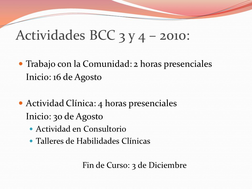 Actividades BCC 3 y 4 – 2010: Trabajo con la Comunidad: 2 horas presenciales Inicio: 16 de Agosto Actividad Clínica: 4 horas presenciales Inicio: 30 de Agosto Actividad en Consultorio Talleres de Habilidades Clínicas Fin de Curso: 3 de Diciembre