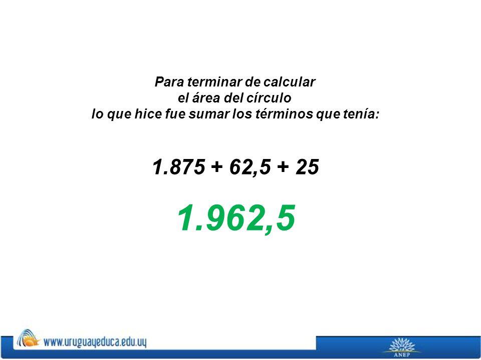 Para terminar de calcular el área del círculo lo que hice fue sumar los términos que tenía: 1.875 + 62,5 + 25 1.962,5