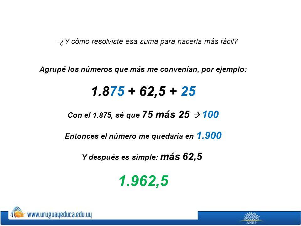 Agrupé los números que más me convenían, por ejemplo: 1.875 + 62,5 + 25 Con el 1.875, sé que 75 más 25 100 Entonces el número me quedaría en 1.900 Y d