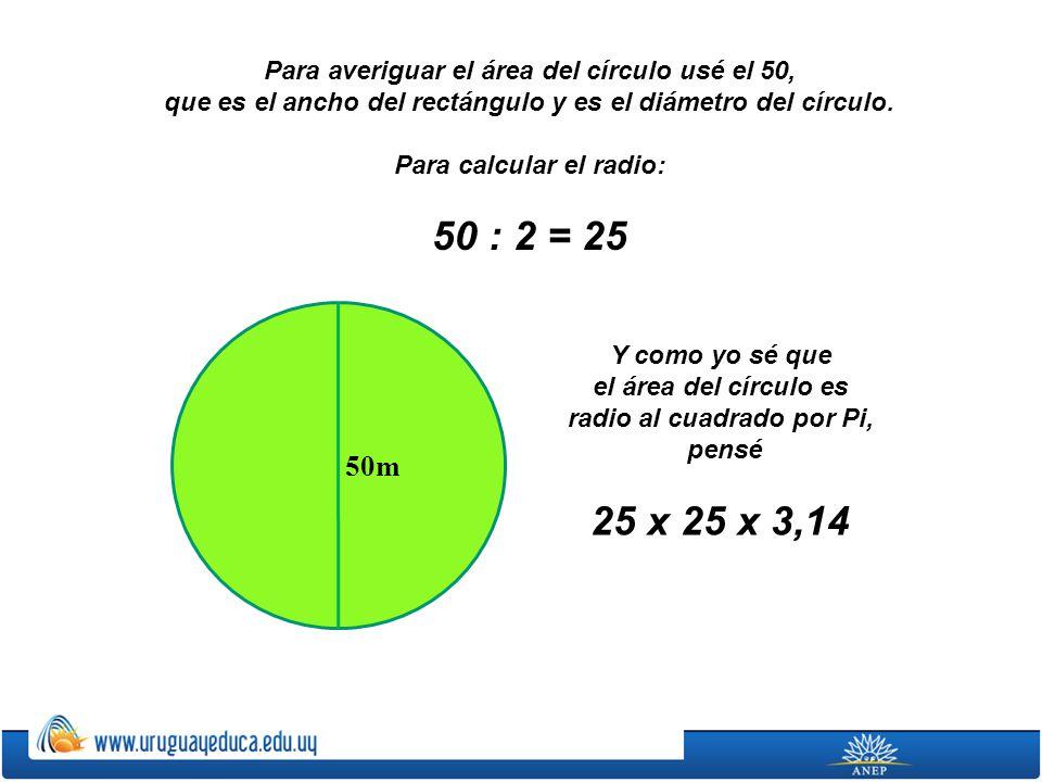 Para averiguar el área del círculo usé el 50, que es el ancho del rectángulo y es el diámetro del círculo. Para calcular el radio: 50 : 2 = 25 50m Y c
