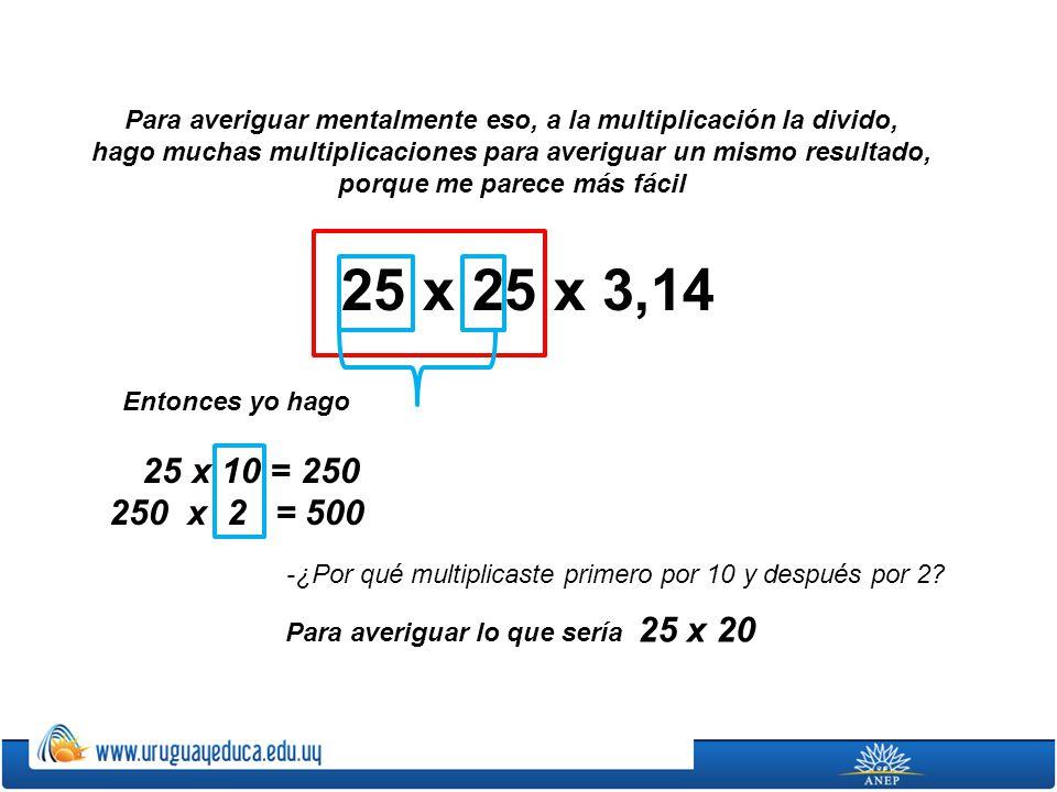 25 x 25 x 3,14 205 10 x 2 25 x 10 x 2 + 25 x 10 : 2 + 25 x 2025 x 5 Y luego, para averiguar ese 5 que me falta, (porque es 25 x 25, no 25 x 20), hice 250 : 2 porque 250 me daba cuando lo multiplicaba por 10.