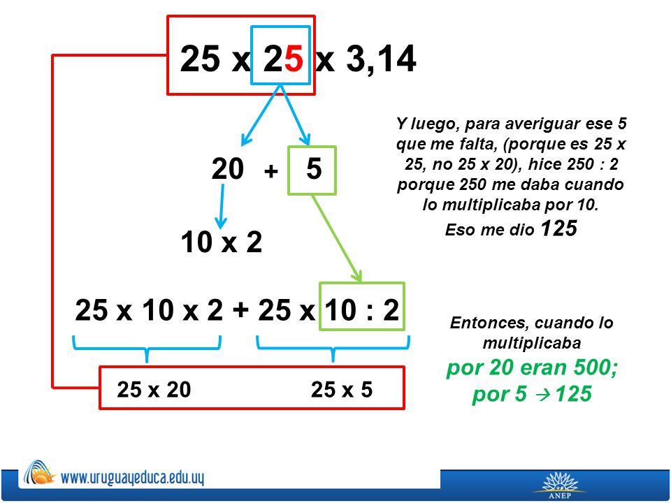 25 x 25 x 3,14 205 10 x 2 25 x 10 x 2 + 25 x 10 : 2 + 25 x 2025 x 5 Y luego, para averiguar ese 5 que me falta, (porque es 25 x 25, no 25 x 20), hice