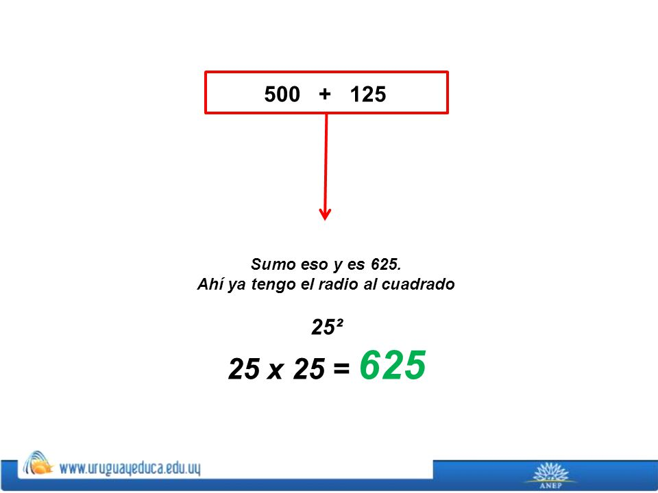 500 + 125 Sumo eso y es 625. Ahí ya tengo el radio al cuadrado 25² 25 x 25 = 625