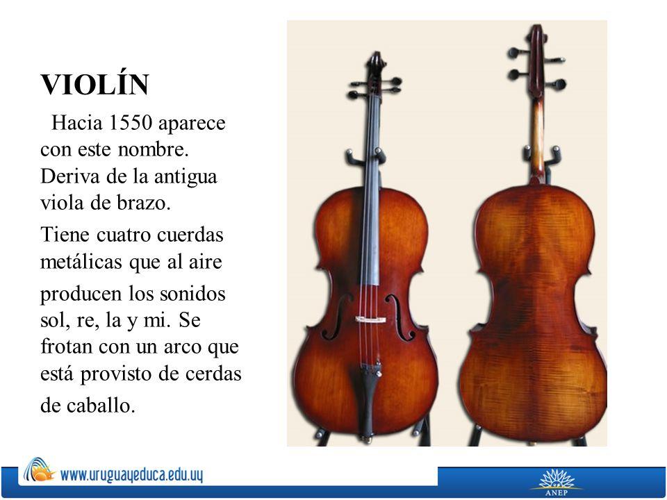 VIOLÍN Hacia 1550 aparece con este nombre. Deriva de la antigua viola de brazo. Tiene cuatro cuerdas metálicas que al aire producen los sonidos sol, r