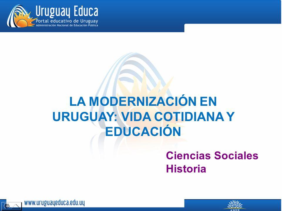 LA MODERNIZACIÓN EN URUGUAY: VIDA COTIDIANA Y EDUCACIÓN Ciencias Sociales Historia