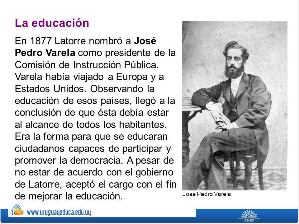 La educación En 1877 Latorre nombró a José Pedro Varela como presidente de la Comisión de Instrucción Pública. Varela había viajado a Europa y a Estad