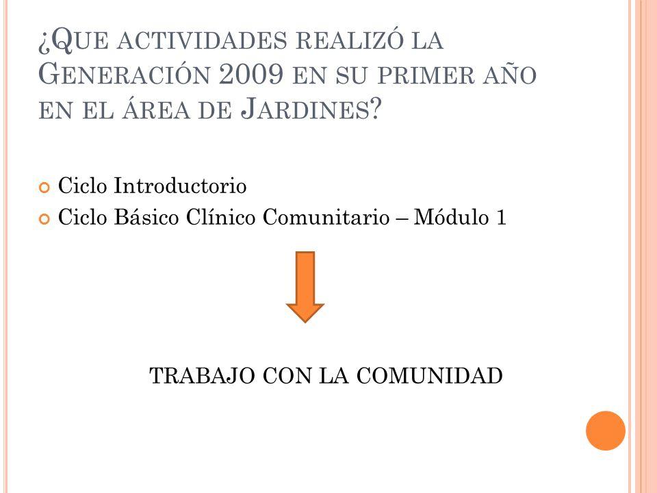 ¿Q UE ACTIVIDADES REALIZÓ LA G ENERACIÓN 2009 EN SU PRIMER AÑO EN EL ÁREA DE J ARDINES ? Ciclo Introductorio Ciclo Básico Clínico Comunitario – Módulo