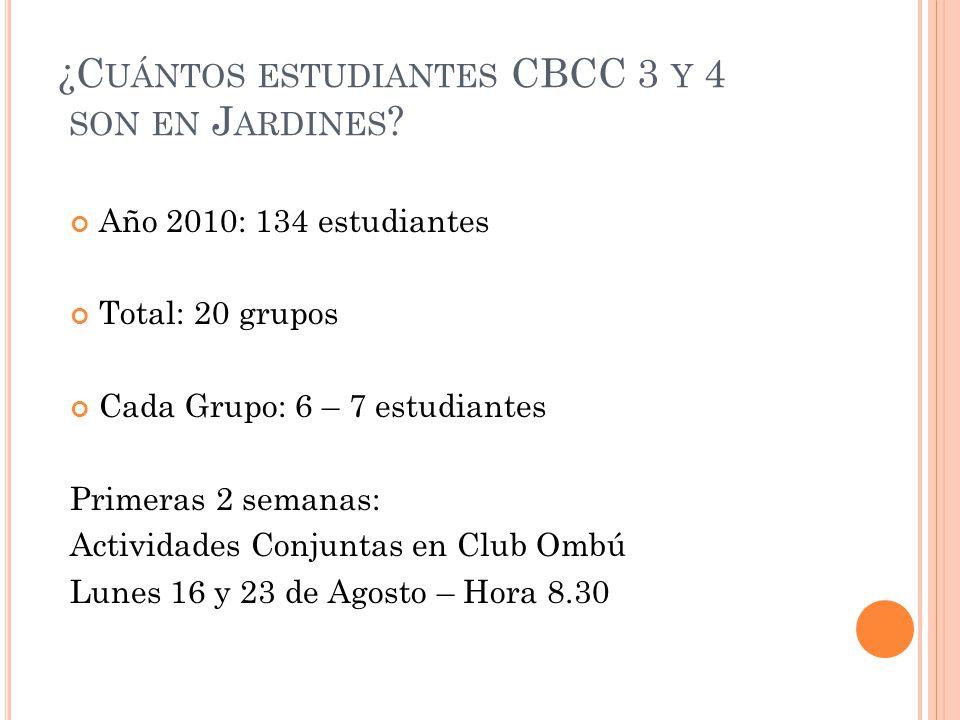 ¿C UÁNTOS ESTUDIANTES CBCC 3 Y 4 SON EN J ARDINES ? Año 2010: 134 estudiantes Total: 20 grupos Cada Grupo: 6 – 7 estudiantes Primeras 2 semanas: Activ