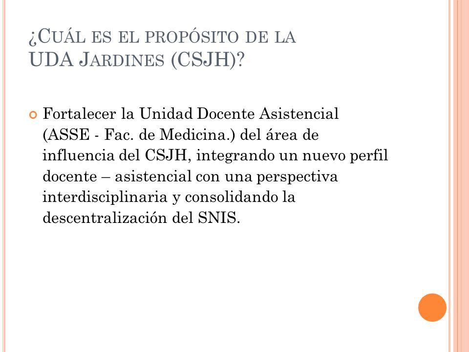 ¿C UÁL ES EL PROPÓSITO DE LA UDA J ARDINES (CSJH)? Fortalecer la Unidad Docente Asistencial (ASSE - Fac. de Medicina.) del área de influencia del CSJH