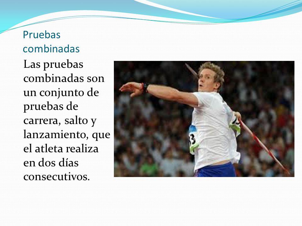 Pruebas combinadas Las pruebas combinadas son un conjunto de pruebas de carrera, salto y lanzamiento, que el atleta realiza en dos días consecutivos.