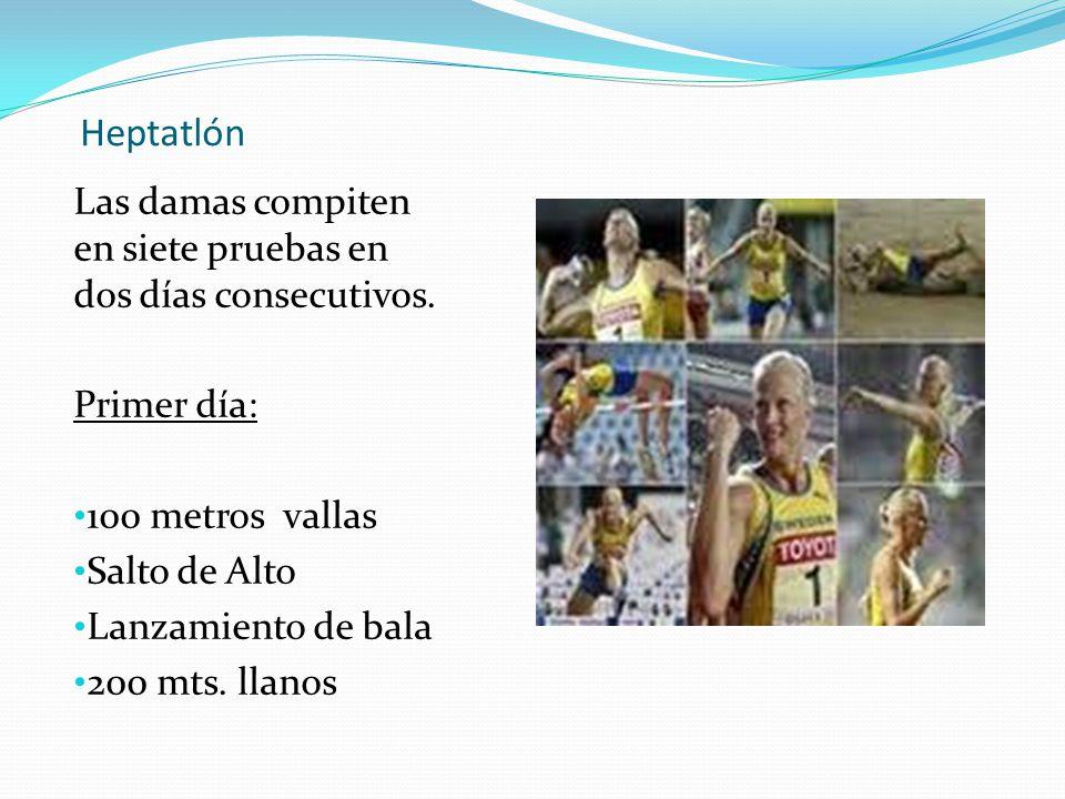 Heptatlón Las damas compiten en siete pruebas en dos días consecutivos. Primer día: 100 metros vallas Salto de Alto Lanzamiento de bala 200 mts. llano
