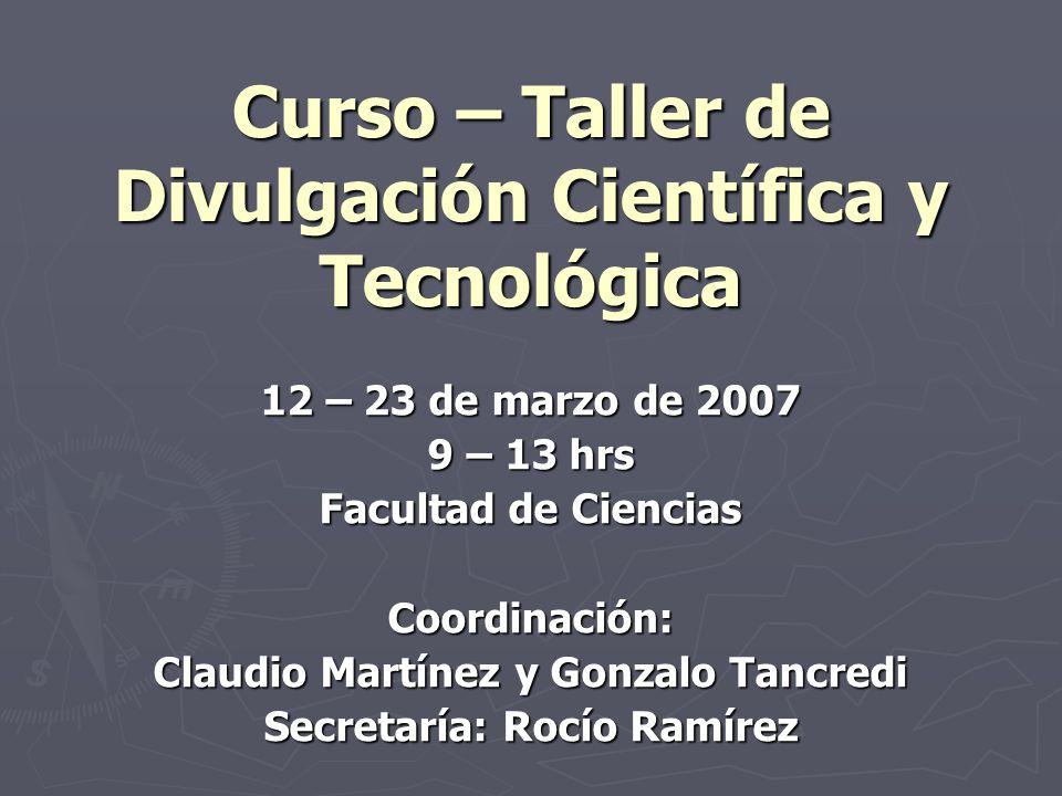 Curso – Taller de Divulgación Científica y Tecnológica 12 – 23 de marzo de 2007 9 – 13 hrs Facultad de Ciencias Coordinación: Claudio Martínez y Gonzalo Tancredi Secretaría: Rocío Ramírez