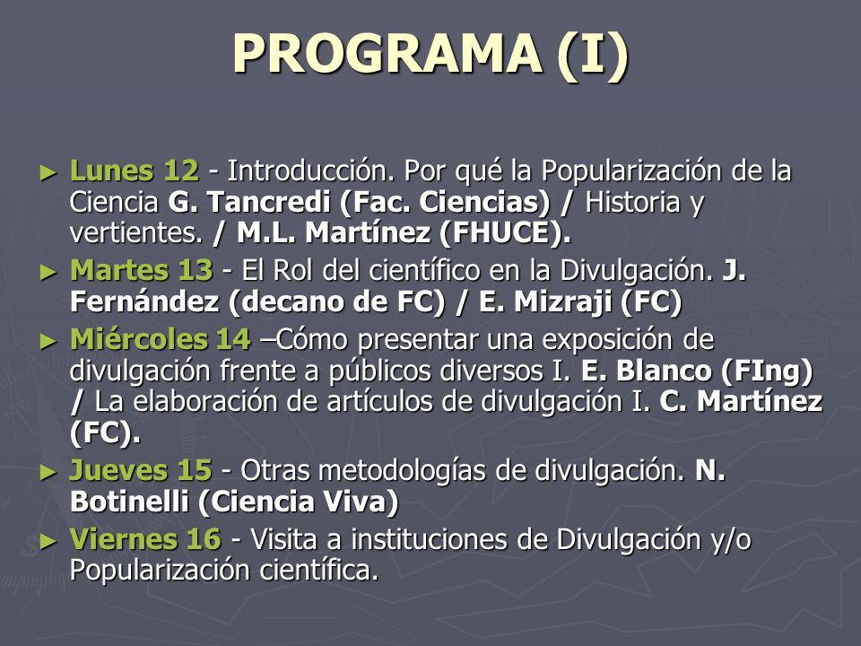 PROGRAMA (I) Lunes 12 - Introducción. Por qué la Popularización de la Ciencia G. Tancredi (Fac. Ciencias) / Historia y vertientes. / M.L. Martínez (FH