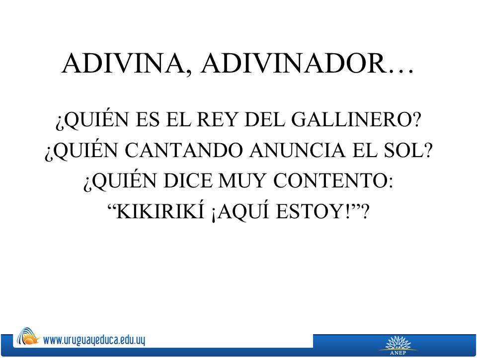 ADIVINA, ADIVINADOR… ¿QUIÉN ES EL REY DEL GALLINERO? ¿QUIÉN CANTANDO ANUNCIA EL SOL? ¿QUIÉN DICE MUY CONTENTO: KIKIRIKÍ ¡AQUÍ ESTOY!?