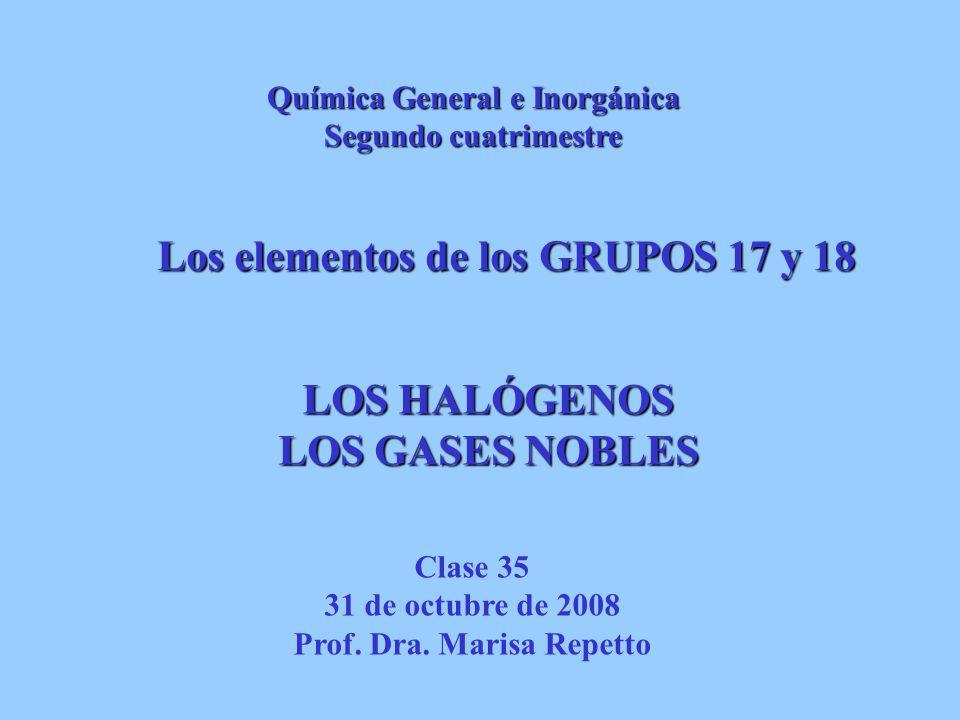 LOSHALÓGENOS LOS HALÓGENOS LOS GASES NOBLES Los elementos de los GRUPOS 17 y 18 Clase 35 31 de octubre de 2008 Prof. Dra. Marisa Repetto Química Gener