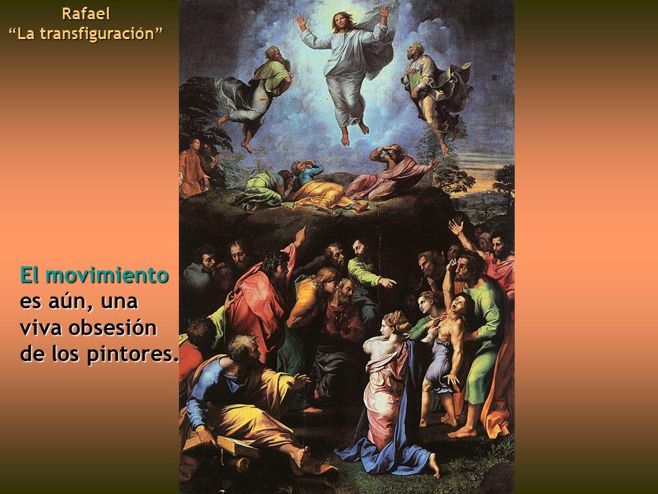 El movimiento es aún, una viva obsesión de los pintores. Rafael La transfiguración