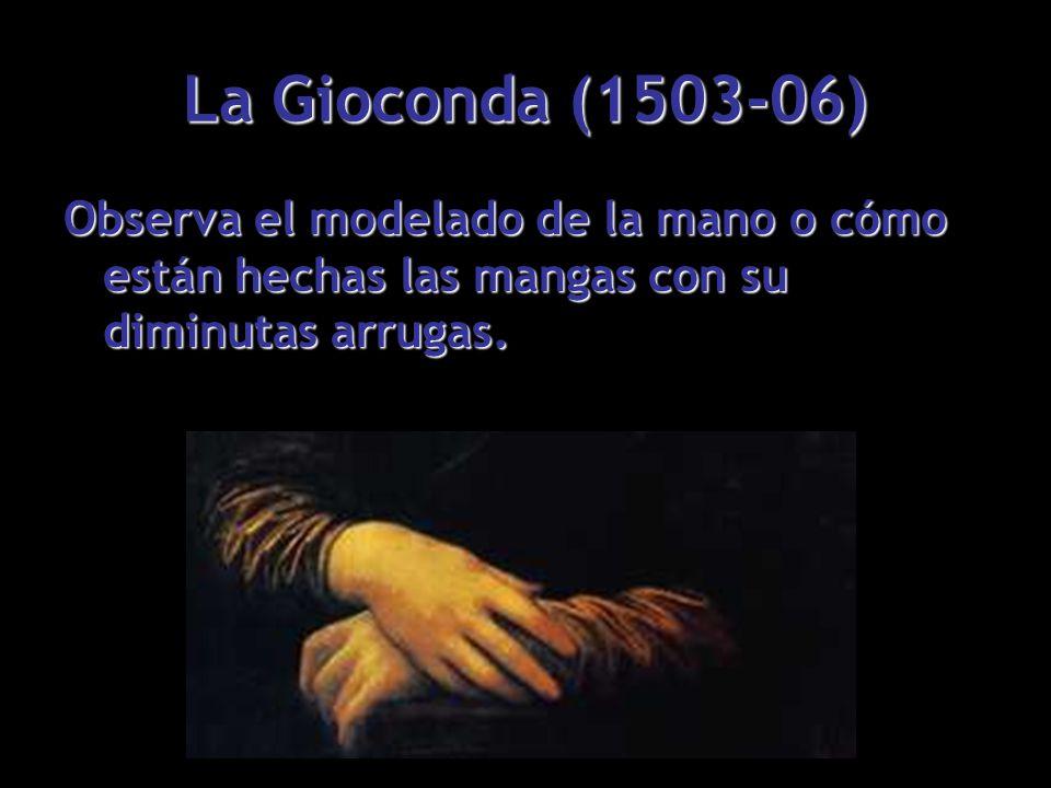 La Gioconda (1503-06) Observa el modelado de la mano o cómo están hechas las mangas con su diminutas arrugas.