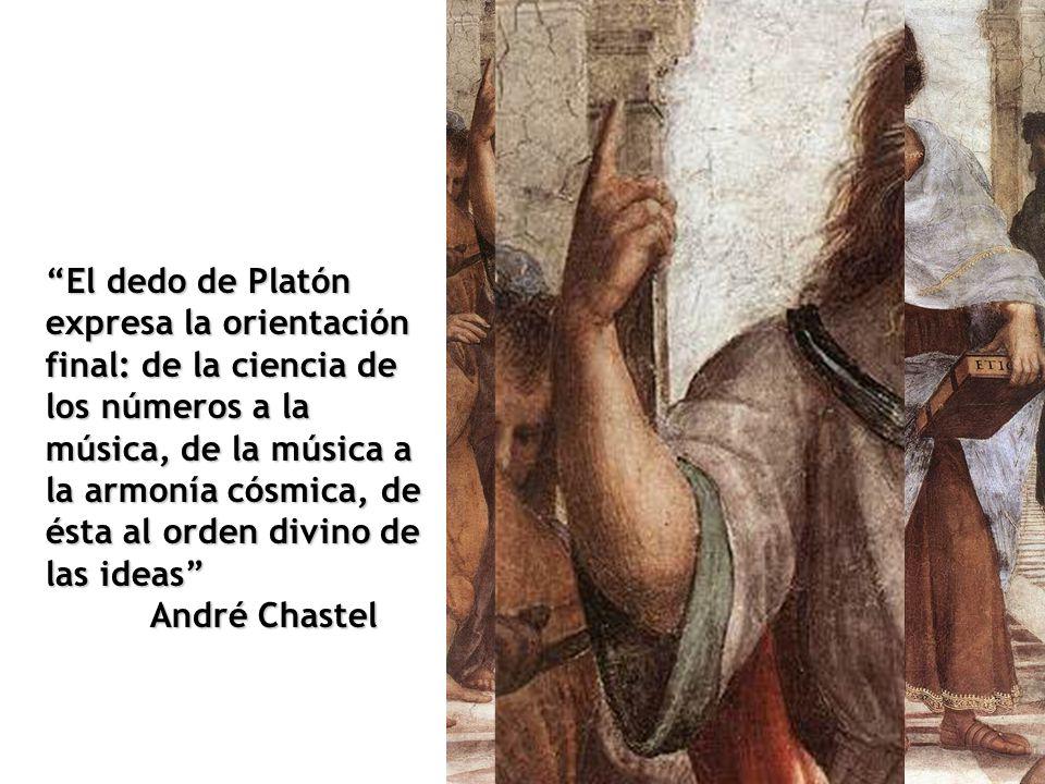 El dedo de Platón expresa la orientación final: de la ciencia de los números a la música, de la música a la armonía cósmica, de ésta al orden divino de las ideas André Chastel