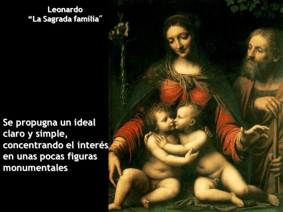 Leonardo La Sagrada familia La Sagrada familia Se propugna un ideal claro y simple, concentrando el interés en unas pocas figuras monumentales