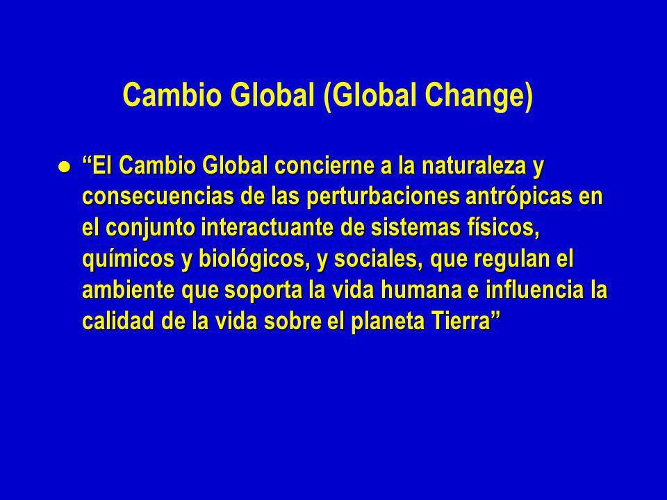 Cambio Global (Global Change) l El Cambio Global concierne a la naturaleza y consecuencias de las perturbaciones antrópicas en el conjunto interactuante de sistemas físicos, químicos y biológicos, y sociales, que regulan el ambiente que soporta la vida humana e influencia la calidad de la vida sobre el planeta Tierra