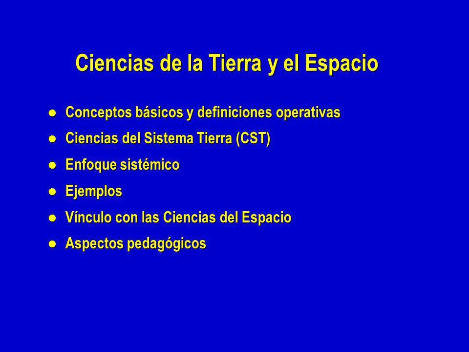 Ciencias de la Tierra y el Espacio l Conceptos básicos y definiciones operativas l Ciencias del Sistema Tierra (CST) l Enfoque sistémico l Ejemplos l Vínculo con las Ciencias del Espacio l Aspectos pedagógicos