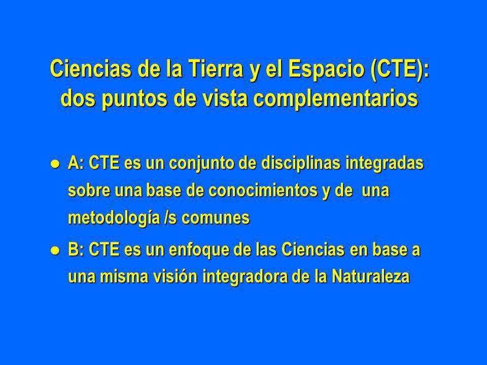 Ciencias de la Tierra y el Espacio (CTE): dos puntos de vista complementarios l A: CTE es un conjunto de disciplinas integradas sobre una base de conocimientos y de una metodología /s comunes l B: CTE es un enfoque de las Ciencias en base a una misma visión integradora de la Naturaleza