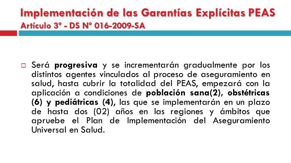 Implementación de las Garantías Explícitas PEAS Artículo 3º - DS Nº 016-2009-SA Será progresiva y se incrementarán gradualmente por los distintos agentes vinculados al proceso de aseguramiento en salud, hasta cubrir la totalidad del PEAS, empezará con la aplicación a condiciones de población sana(2), obstétricas (6) y pediátricas (4), las que se implementarán en un plazo de hasta dos (02) años en las regiones y ámbitos que apruebe el Plan de Implementación del Aseguramiento Universal en Salud.