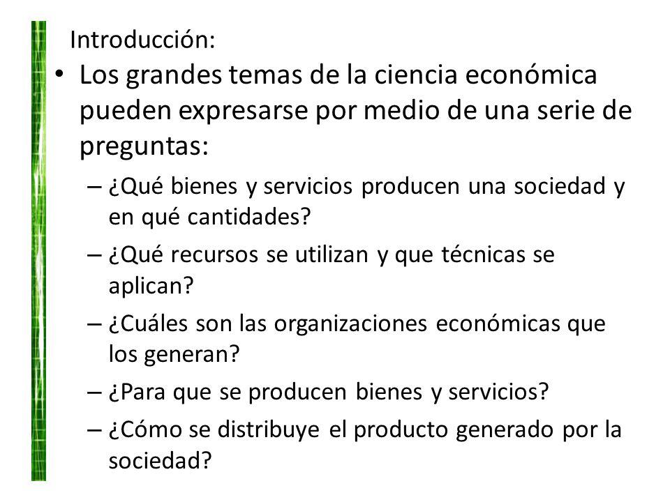 Introducción: Los grandes temas de la ciencia económica pueden expresarse por medio de una serie de preguntas: – ¿Qué bienes y servicios producen una