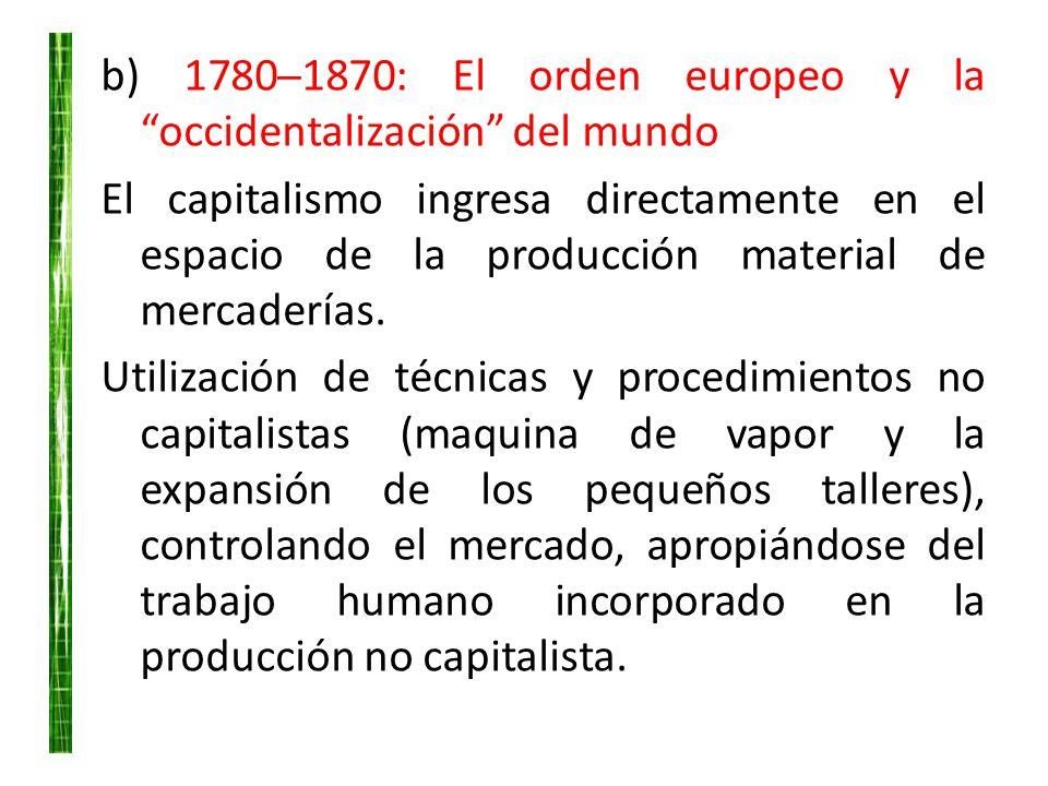 b) 17801870: El orden europeo y la occidentalización del mundo El capitalismo ingresa directamente en el espacio de la producción material de mercader