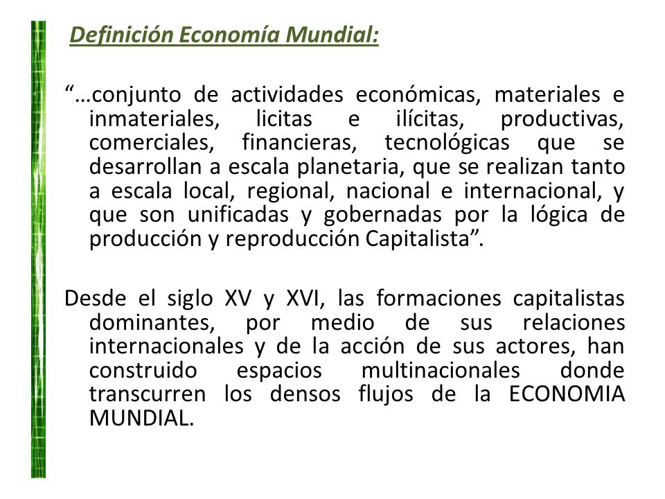 Definición Economía Mundial: …conjunto de actividades económicas, materiales e inmateriales, licitas e ilícitas, productivas, comerciales, financieras
