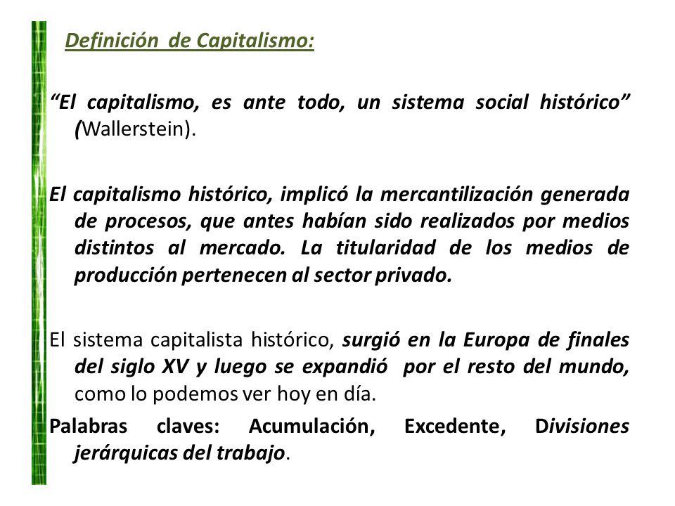 Definición de Capitalismo: El capitalismo, es ante todo, un sistema social histórico (Wallerstein). El capitalismo histórico, implicó la mercantilizac