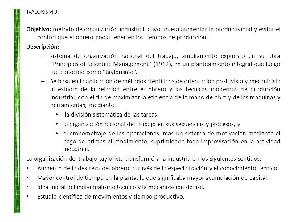 TAYLORISMO: Objetivo: método de organización industrial, cuyo fin era aumentar la productividad y evitar el control que el obrero podía tener en los t