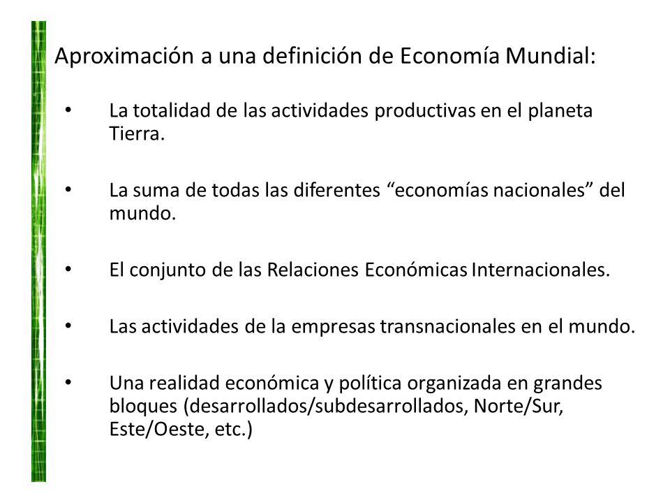 Aproximación a una definición de Economía Mundial: La totalidad de las actividades productivas en el planeta Tierra. La suma de todas las diferentes e